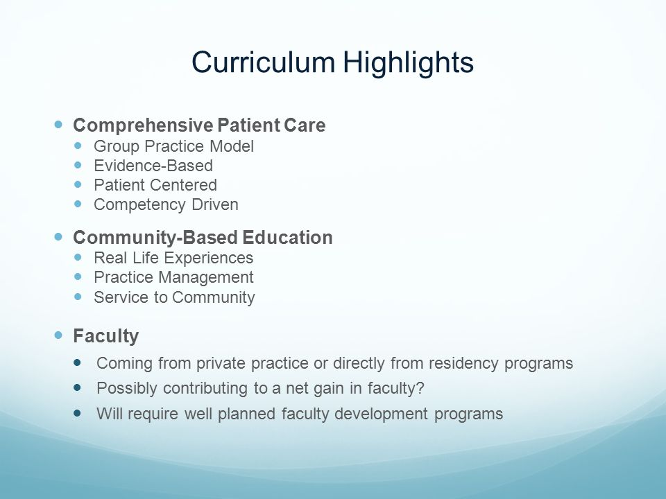 Curriculum Highlights Comprehensive Patient Care Group Practice Model Evidence-Based Patient Centered Competency Driven Community-Based Education Real Life Experiences Practice Management Service to Community Faculty Coming from private practice or directly from residency programs Possibly contributing to a net gain in faculty.