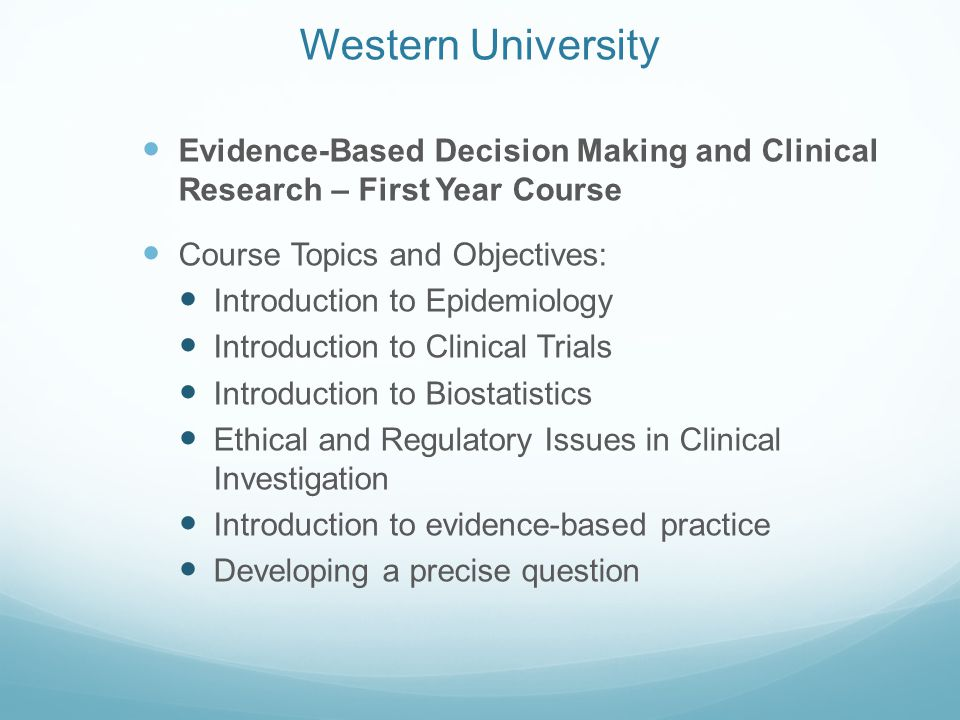 Western University Evidence-Based Decision Making and Clinical Research – First Year Course Course Topics and Objectives: Introduction to Epidemiology Introduction to Clinical Trials Introduction to Biostatistics Ethical and Regulatory Issues in Clinical Investigation Introduction to evidence-based practice Developing a precise question