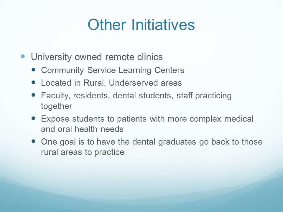 Other Initiatives University owned remote clinics Community Service Learning Centers Located in Rural, Underserved areas Faculty, residents, dental students, staff practicing together Expose students to patients with more complex medical and oral health needs One goal is to have the dental graduates go back to those rural areas to practice