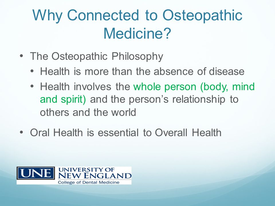 Why Connected to Osteopathic Medicine? The Osteopathic Philosophy Health is more than the absence of disease Health involves the whole person (body, m
