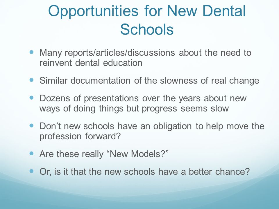 Opportunities for New Dental Schools Many reports/articles/discussions about the need to reinvent dental education Similar documentation of the slowness of real change Dozens of presentations over the years about new ways of doing things but progress seems slow Don't new schools have an obligation to help move the profession forward.