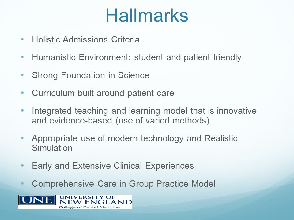 Hallmarks Holistic Admissions Criteria Humanistic Environment: student and patient friendly Strong Foundation in Science Curriculum built around patient care Integrated teaching and learning model that is innovative and evidence-based (use of varied methods) Appropriate use of modern technology and Realistic Simulation Early and Extensive Clinical Experiences Comprehensive Care in Group Practice Model
