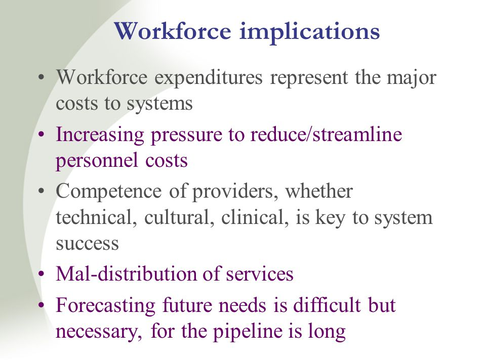Workforce implications Workforce expenditures represent the major costs to systems Increasing pressure to reduce/streamline personnel costs Competence of providers, whether technical, cultural, clinical, is key to system success Mal-distribution of services Forecasting future needs is difficult but necessary, for the pipeline is long