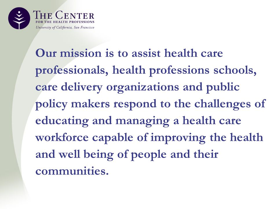 Our mission is to assist health care professionals, health professions schools, care delivery organizations and public policy makers respond to the challenges of educating and managing a health care workforce capable of improving the health and well being of people and their communities.