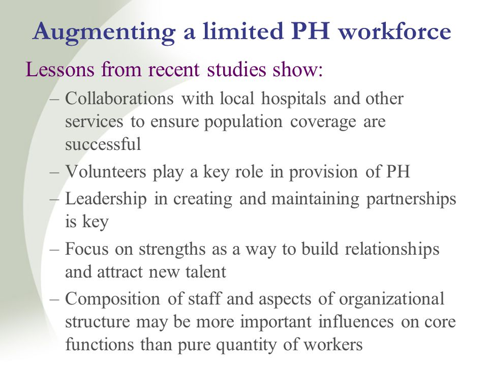 Augmenting a limited PH workforce Lessons from recent studies show: –Collaborations with local hospitals and other services to ensure population coverage are successful –Volunteers play a key role in provision of PH –Leadership in creating and maintaining partnerships is key –Focus on strengths as a way to build relationships and attract new talent –Composition of staff and aspects of organizational structure may be more important influences on core functions than pure quantity of workers