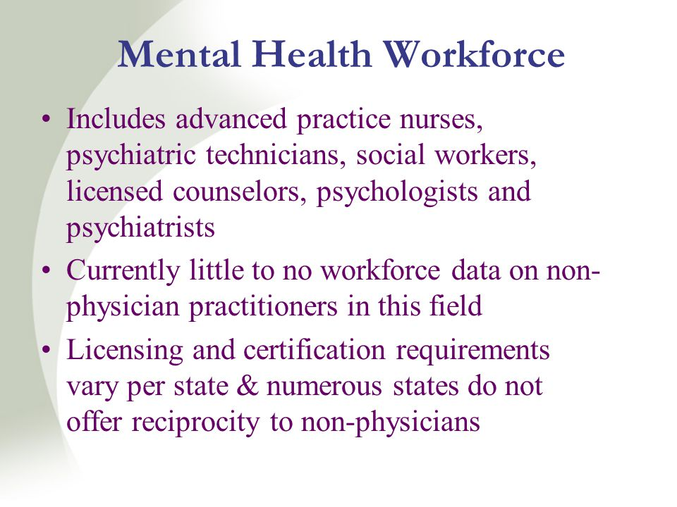 Mental Health Workforce Includes advanced practice nurses, psychiatric technicians, social workers, licensed counselors, psychologists and psychiatrists Currently little to no workforce data on non- physician practitioners in this field Licensing and certification requirements vary per state & numerous states do not offer reciprocity to non-physicians