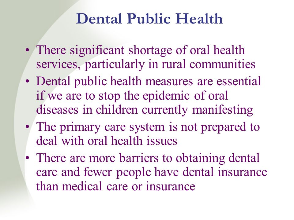 Dental Public Health There significant shortage of oral health services, particularly in rural communities Dental public health measures are essential if we are to stop the epidemic of oral diseases in children currently manifesting The primary care system is not prepared to deal with oral health issues There are more barriers to obtaining dental care and fewer people have dental insurance than medical care or insurance