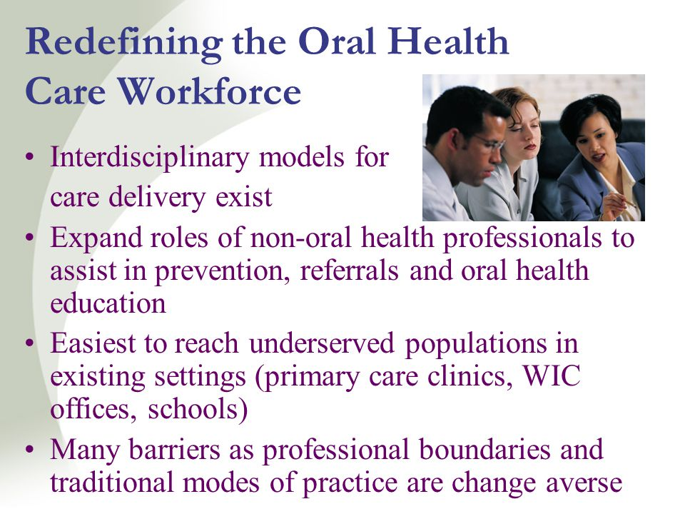 Redefining the Oral Health Care Workforce Interdisciplinary models for care delivery exist Expand roles of non-oral health professionals to assist in prevention, referrals and oral health education Easiest to reach underserved populations in existing settings (primary care clinics, WIC offices, schools) Many barriers as professional boundaries and traditional modes of practice are change averse