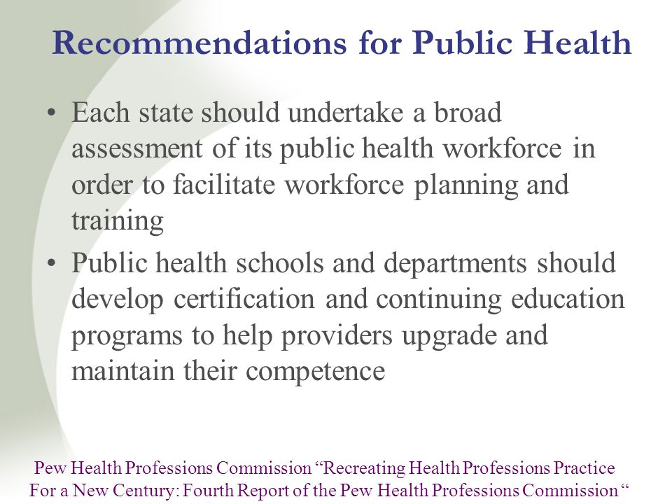 Recommendations for Public Health Each state should undertake a broad assessment of its public health workforce in order to facilitate workforce planning and training Public health schools and departments should develop certification and continuing education programs to help providers upgrade and maintain their competence Pew Health Professions Commission Recreating Health Professions Practice For a New Century: Fourth Report of the Pew Health Professions Commission