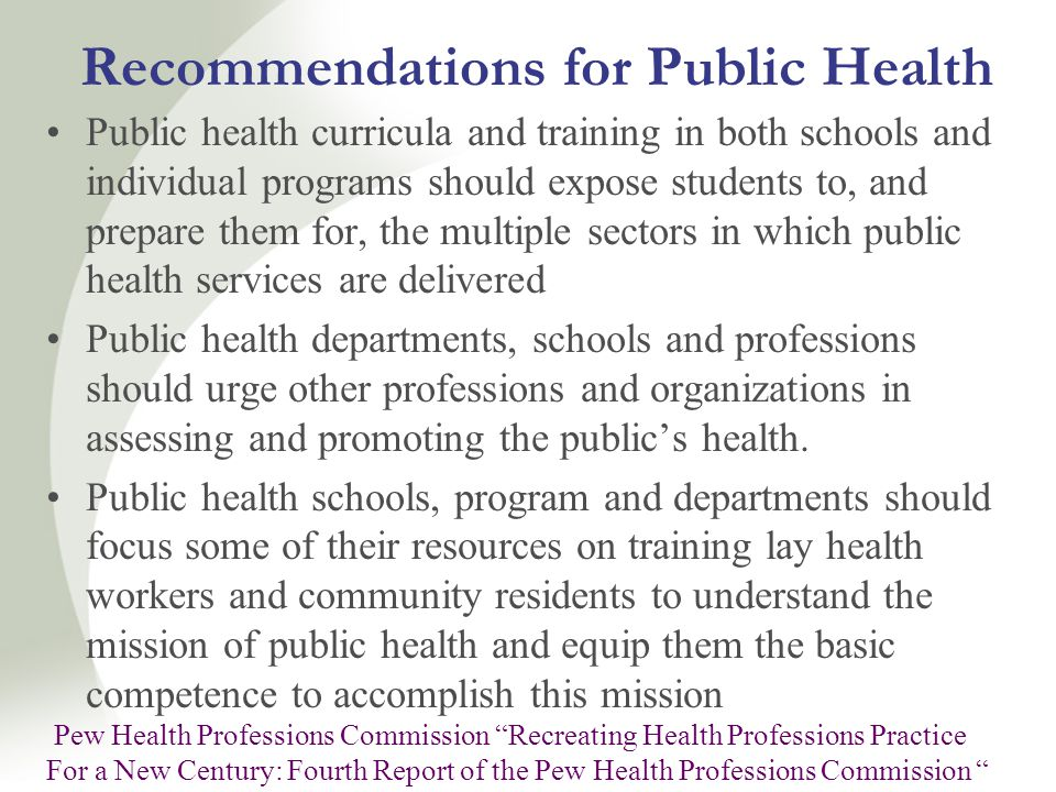 Recommendations for Public Health Public health curricula and training in both schools and individual programs should expose students to, and prepare them for, the multiple sectors in which public health services are delivered Public health departments, schools and professions should urge other professions and organizations in assessing and promoting the public's health.