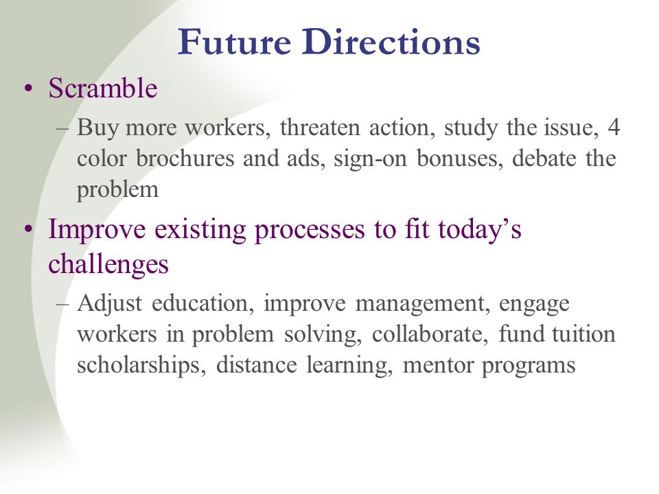 Future Directions Scramble –Buy more workers, threaten action, study the issue, 4 color brochures and ads, sign-on bonuses, debate the problem Improve existing processes to fit today's challenges –Adjust education, improve management, engage workers in problem solving, collaborate, fund tuition scholarships, distance learning, mentor programs