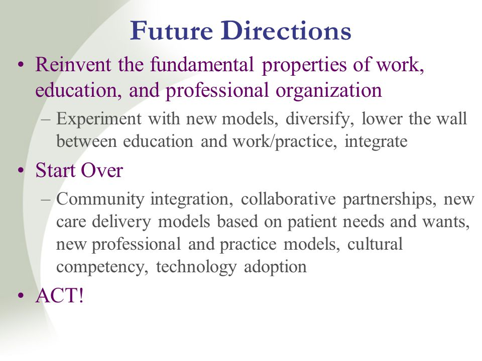 Future Directions Reinvent the fundamental properties of work, education, and professional organization –Experiment with new models, diversify, lower the wall between education and work/practice, integrate Start Over –Community integration, collaborative partnerships, new care delivery models based on patient needs and wants, new professional and practice models, cultural competency, technology adoption ACT!