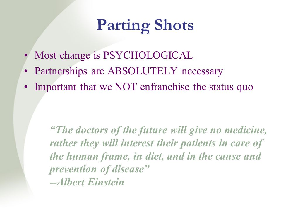 Parting Shots Most change is PSYCHOLOGICAL Partnerships are ABSOLUTELY necessary Important that we NOT enfranchise the status quo The doctors of the future will give no medicine, rather they will interest their patients in care of the human frame, in diet, and in the cause and prevention of disease --Albert Einstein