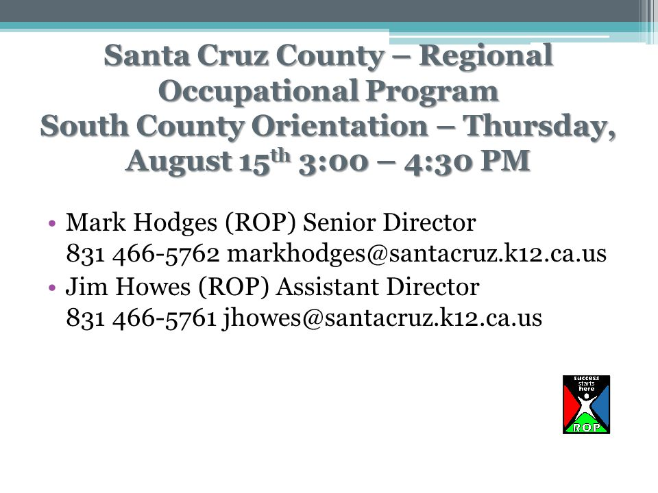 Santa Cruz County – Regional Occupational Program South County Orientation – Thursday, August 15 th 3:00 – 4:30 PM Mark Hodges (ROP) Senior Director 831 466-5762 markhodges@santacruz.k12.ca.us Jim Howes (ROP) Assistant Director 831 466-5761 jhowes@santacruz.k12.ca.us