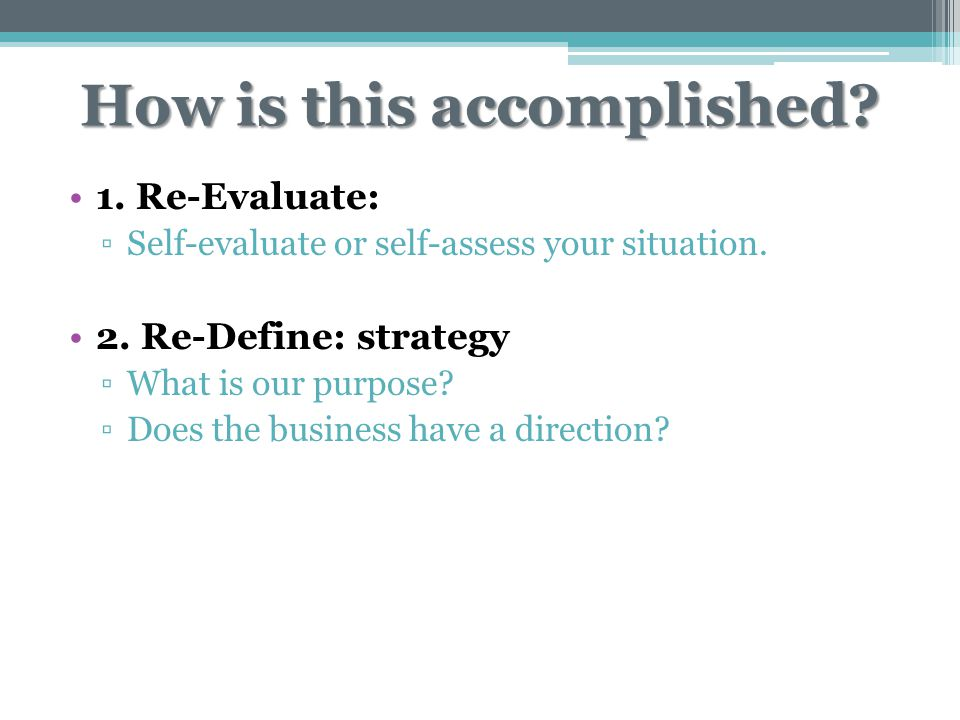How is this accomplished. 1. Re-Evaluate: ▫Self-evaluate or self-assess your situation.