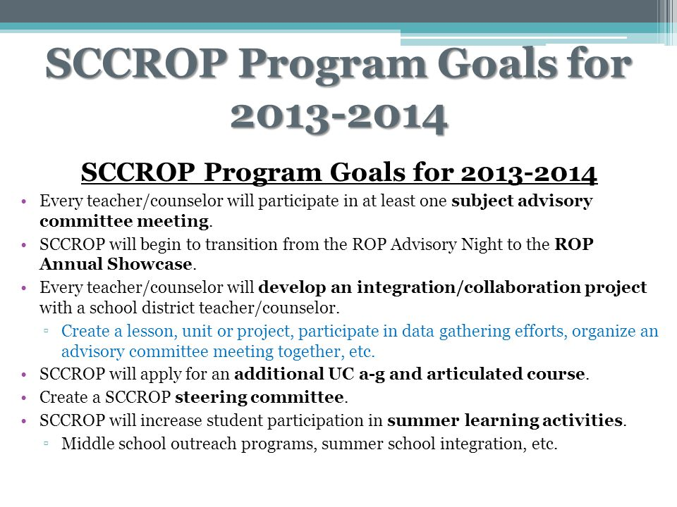 SCCROP Program Goals for 2013-2014 Every teacher/counselor will participate in at least one subject advisory committee meeting. SCCROP will begin to t