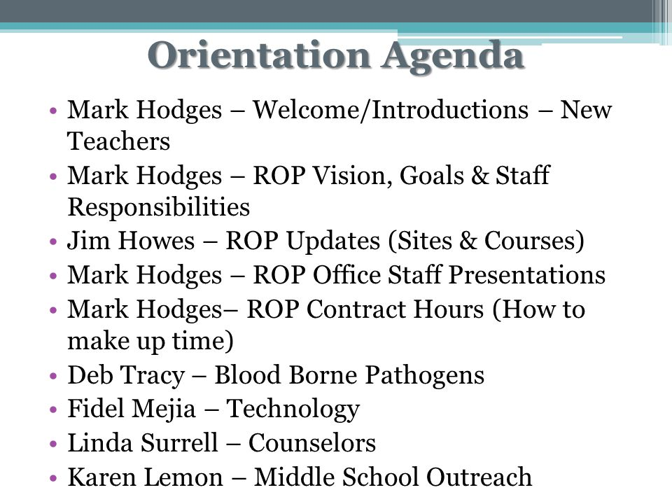 Orientation Agenda Mark Hodges – Welcome/Introductions – New Teachers Mark Hodges – ROP Vision, Goals & Staff Responsibilities Jim Howes – ROP Updates (Sites & Courses) Mark Hodges – ROP Office Staff Presentations Mark Hodges– ROP Contract Hours (How to make up time) Deb Tracy – Blood Borne Pathogens Fidel Mejia – Technology Linda Surrell – Counselors Karen Lemon – Middle School Outreach