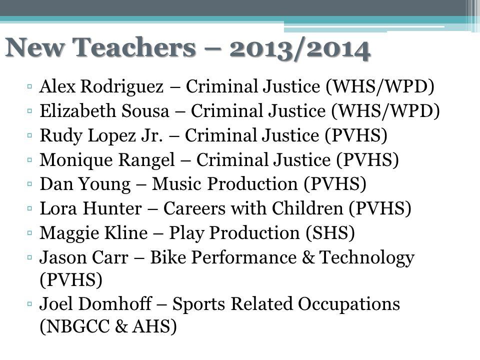 New Teachers – 2013/2014 ▫Alex Rodriguez – Criminal Justice (WHS/WPD) ▫Elizabeth Sousa – Criminal Justice (WHS/WPD) ▫Rudy Lopez Jr.