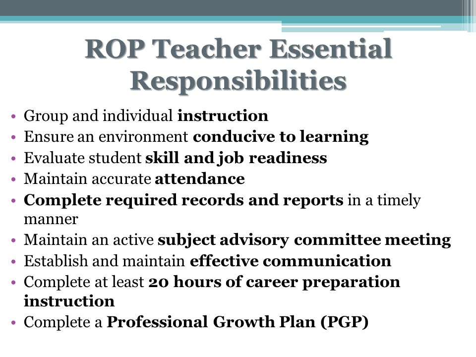 ROP Teacher Essential Responsibilities Group and individual instruction Ensure an environment conducive to learning Evaluate student skill and job readiness Maintain accurate attendance Complete required records and reports in a timely manner Maintain an active subject advisory committee meeting Establish and maintain effective communication Complete at least 20 hours of career preparation instruction Complete a Professional Growth Plan (PGP)