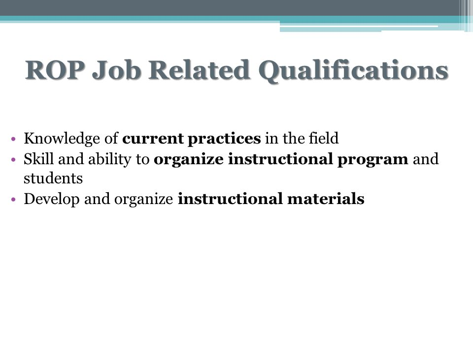 ROP Job Related Qualifications Knowledge of current practices in the field Skill and ability to organize instructional program and students Develop and organize instructional materials