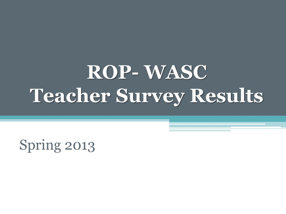ROP- WASC Teacher Survey Results Spring 2013