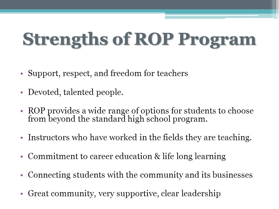 Strengths of ROP Program Support, respect, and freedom for teachers Devoted, talented people. ROP provides a wide range of options for students to cho