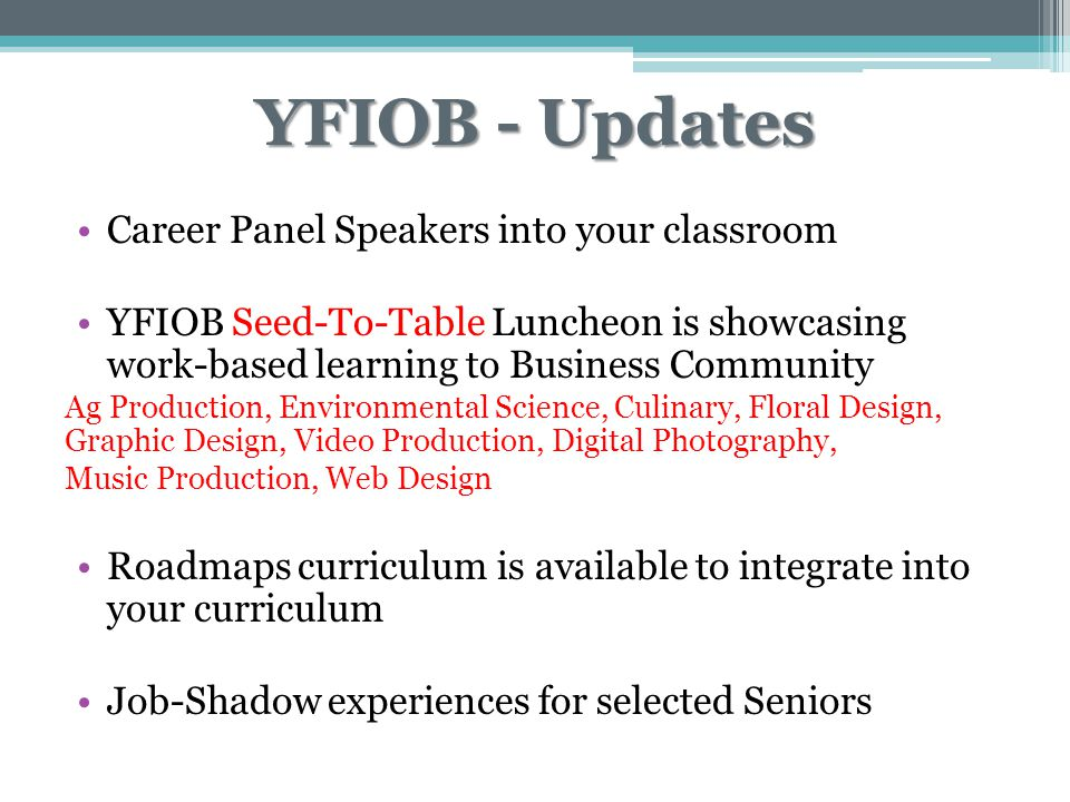 YFIOB - Updates Career Panel Speakers into your classroom YFIOB Seed-To-Table Luncheon is showcasing work-based learning to Business Community Ag Production, Environmental Science, Culinary, Floral Design, Graphic Design, Video Production, Digital Photography, Music Production, Web Design Roadmaps curriculum is available to integrate into your curriculum Job-Shadow experiences for selected Seniors