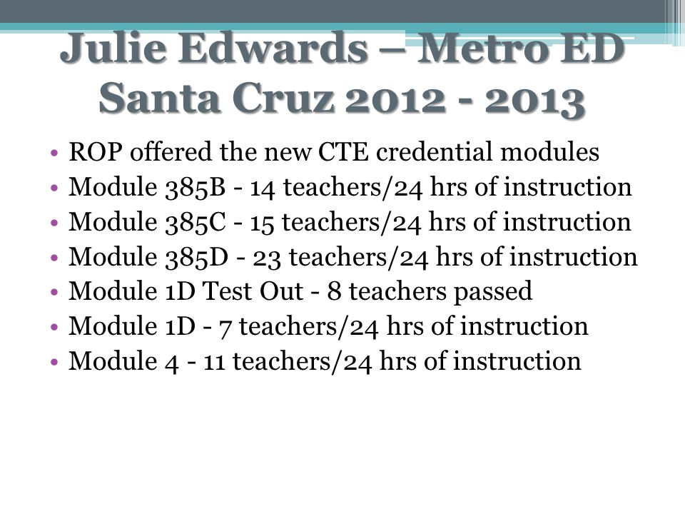 Julie Edwards – Metro ED Santa Cruz 2012 - 2013 ROP offered the new CTE credential modules Module 385B - 14 teachers/24 hrs of instruction Module 385C - 15 teachers/24 hrs of instruction Module 385D - 23 teachers/24 hrs of instruction Module 1D Test Out - 8 teachers passed Module 1D - 7 teachers/24 hrs of instruction Module 4 - 11 teachers/24 hrs of instruction