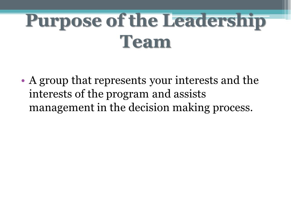 Purpose of the Leadership Team A group that represents your interests and the interests of the program and assists management in the decision making process.
