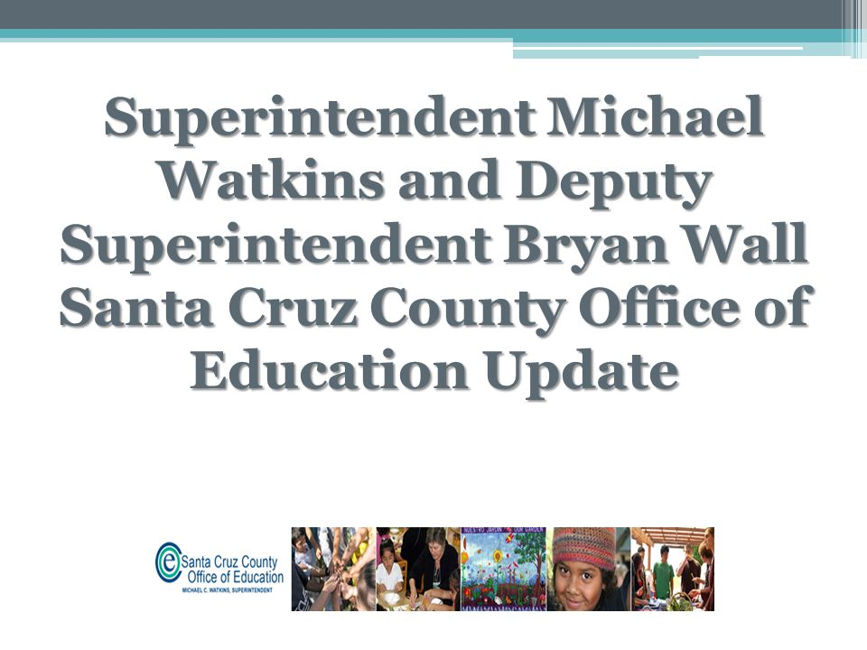 Superintendent Michael Watkins and Deputy Superintendent Bryan Wall Santa Cruz County Office of Education Update
