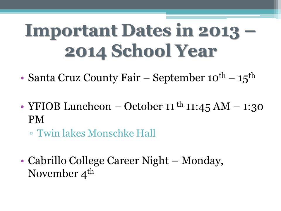 Important Dates in 2013 – 2014 School Year Santa Cruz County Fair – September 10 th – 15 th YFIOB Luncheon – October 11 th 11:45 AM – 1:30 PM ▫Twin lakes Monschke Hall Cabrillo College Career Night – Monday, November 4 th