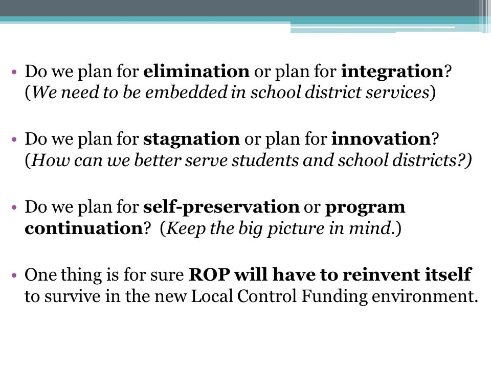 Do we plan for elimination or plan for integration? (We need to be embedded in school district services) Do we plan for stagnation or plan for innovat