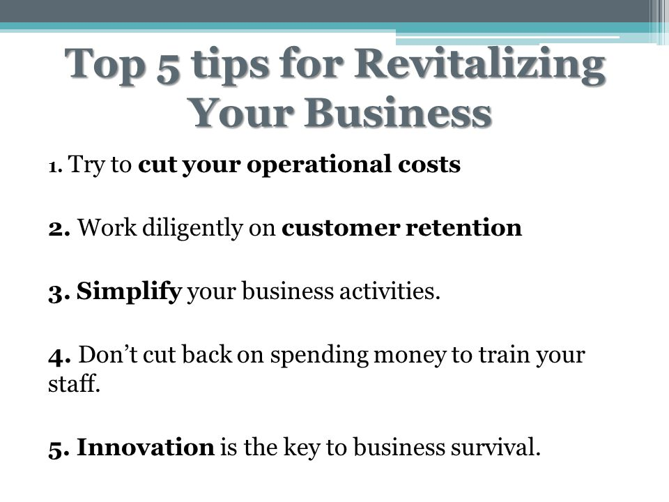 Top 5 tips for Revitalizing Your Business 1. Try to cut your operational costs 2. Work diligently on customer retention 3. Simplify your business acti