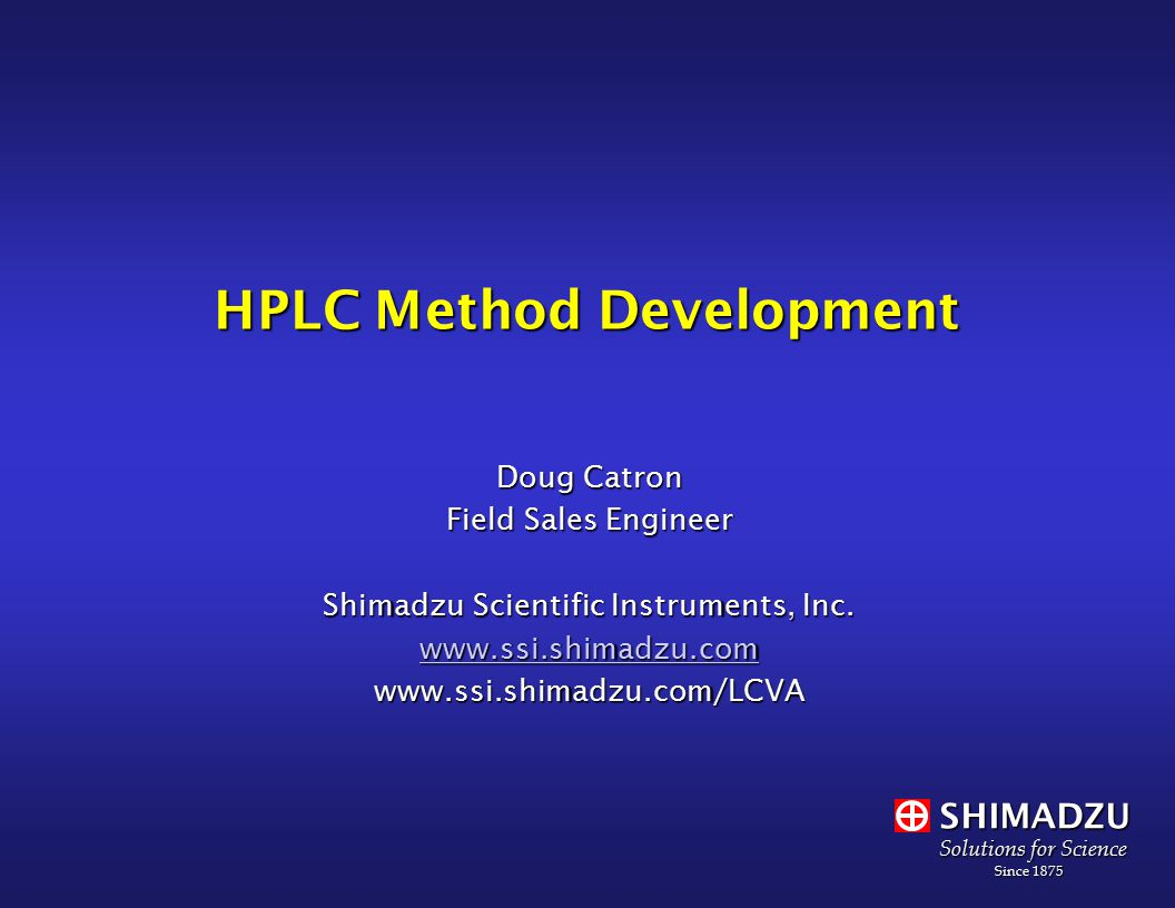 SHIMADZU Solutions for Science Since 1875 Since 1875 HPLC Method Development Doug Catron Field Sales Engineer Shimadzu Scientific Instruments, Inc.