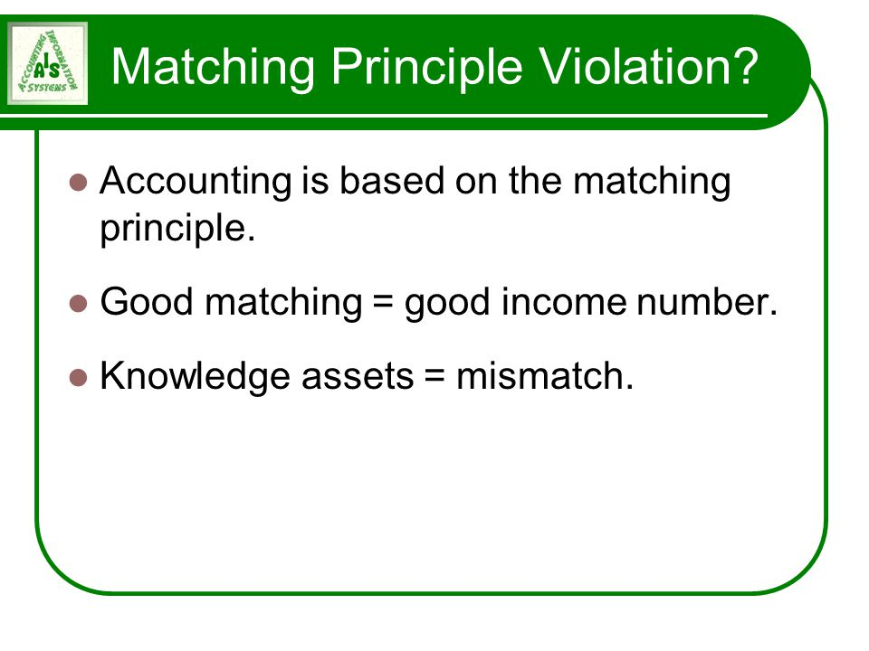 Matching Principle Violation? Accounting is based on the matching principle. Good matching = good income number. Knowledge assets = mismatch.