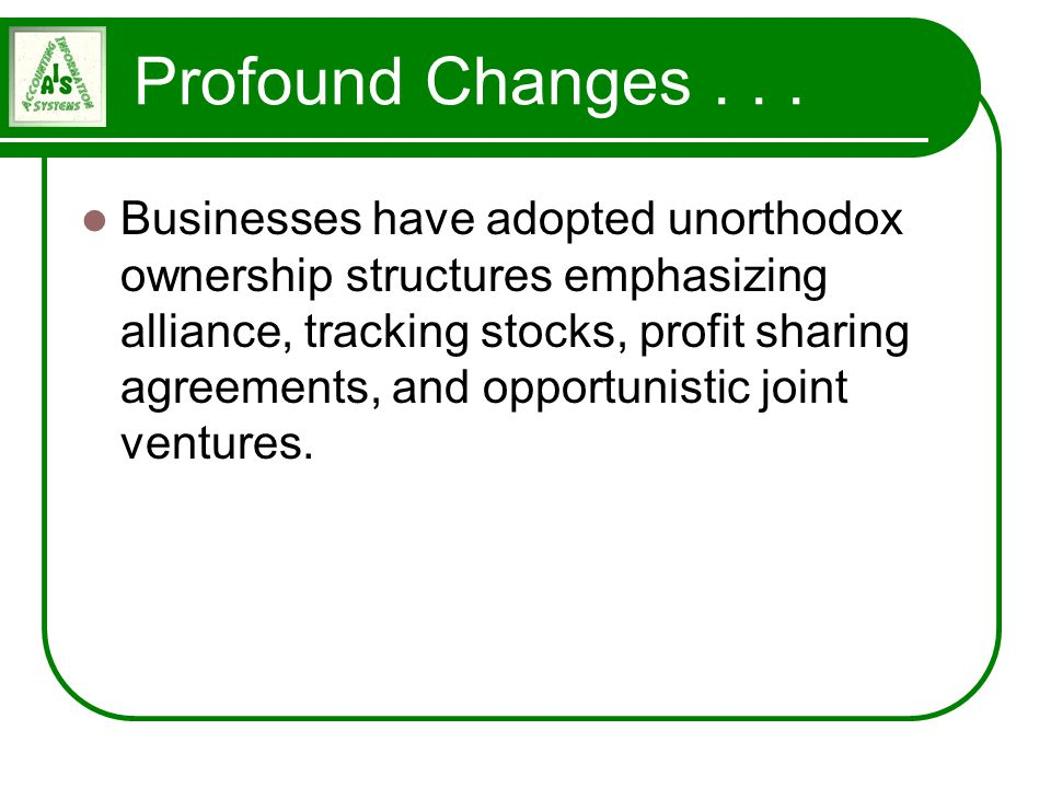 Profound Changes... Businesses have adopted unorthodox ownership structures emphasizing alliance, tracking stocks, profit sharing agreements, and oppo