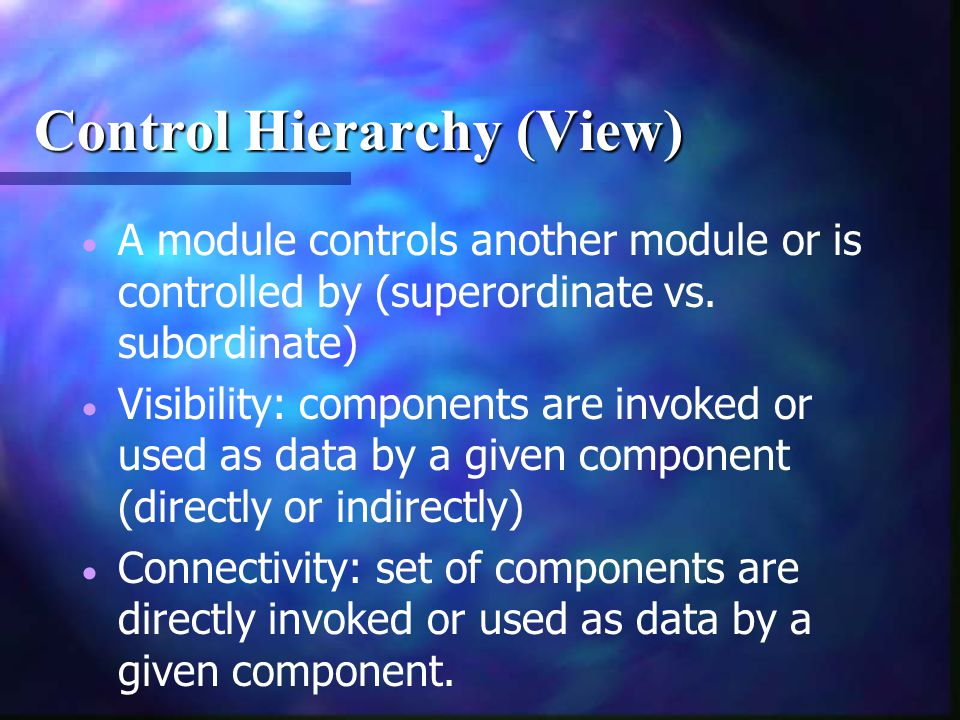 Control Hierarchy (View)   A module controls another module or is controlled by (superordinate vs. subordinate)   Visibility: components are invok