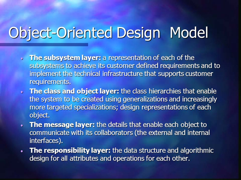 Object-Oriented Design Model  The subsystem layer: a representation of each of the subsystems to achieve its customer defined requirements and to imp