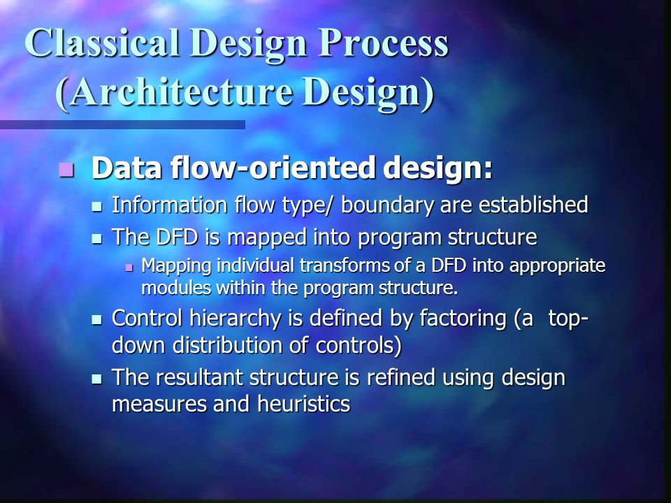 Classical Design Process (Architecture Design) Data flow-oriented design: Data flow-oriented design: Information flow type/ boundary are established I