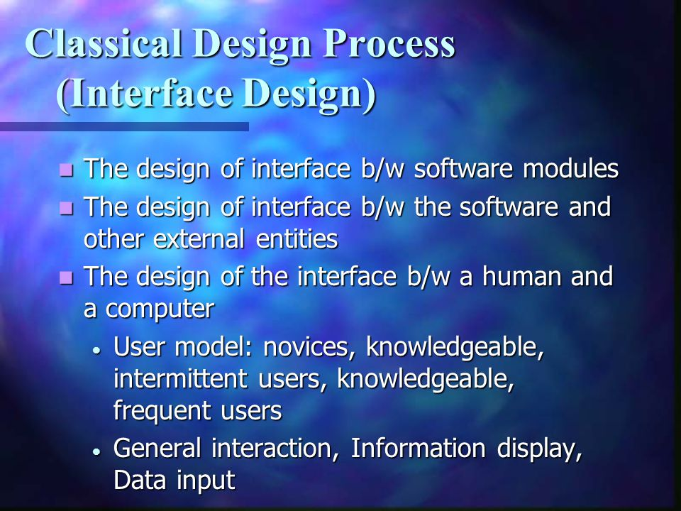 Classical Design Process (Interface Design) The design of interface b/w software modules The design of interface b/w software modules The design of in