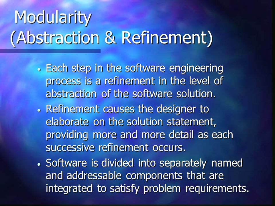 Modularity (Abstraction & Refinement) Modularity (Abstraction & Refinement)  Each step in the software engineering process is a refinement in the lev