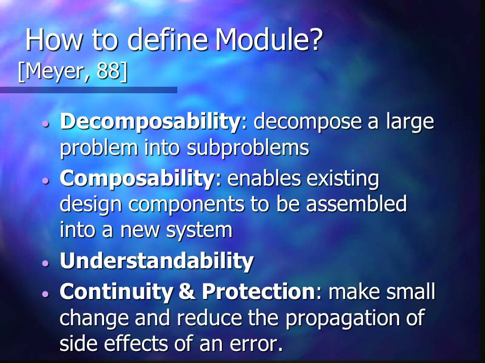 How to define Module? [Meyer, 88] How to define Module? [Meyer, 88]  Decomposability: decompose a large problem into subproblems  Composability: ena