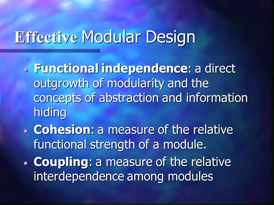 Effective Modular Design Effective Modular Design  Functional independence: a direct outgrowth of modularity and the concepts of abstraction and info