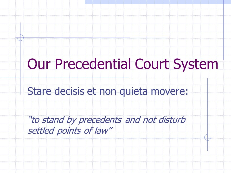 Our Precedential Court System Stare decisis et non quieta movere: to stand by precedents and not disturb settled points of law