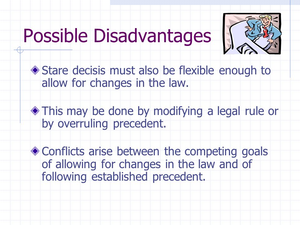 Possible Disadvantages Stare decisis must also be flexible enough to allow for changes in the law.