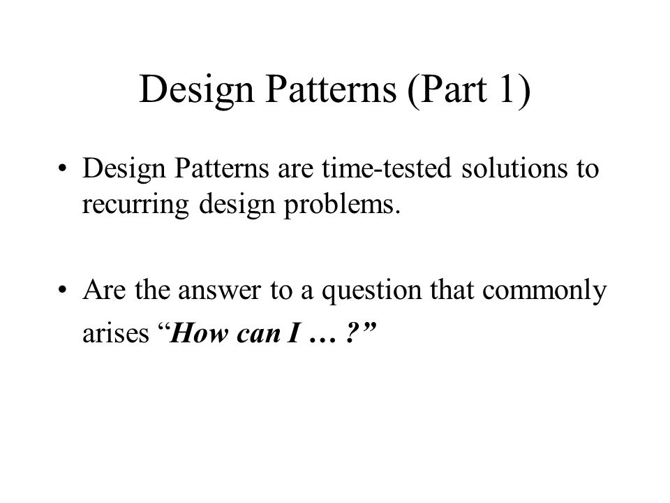 Design Patterns (Part 1) Design Patterns are time-tested solutions to recurring design problems.