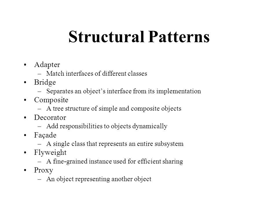 Structural Patterns Adapter –Match interfaces of different classes Bridge –Separates an object's interface from its implementation Composite –A tree structure of simple and composite objects Decorator –Add responsibilities to objects dynamically Façade –A single class that represents an entire subsystem Flyweight –A fine-grained instance used for efficient sharing Proxy –An object representing another object