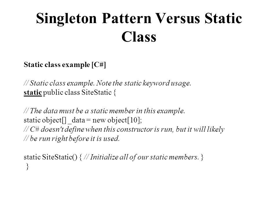 Singleton Pattern Versus Static Class Static class example [C#] // Static class example. Note the static keyword usage. static public class SiteStatic