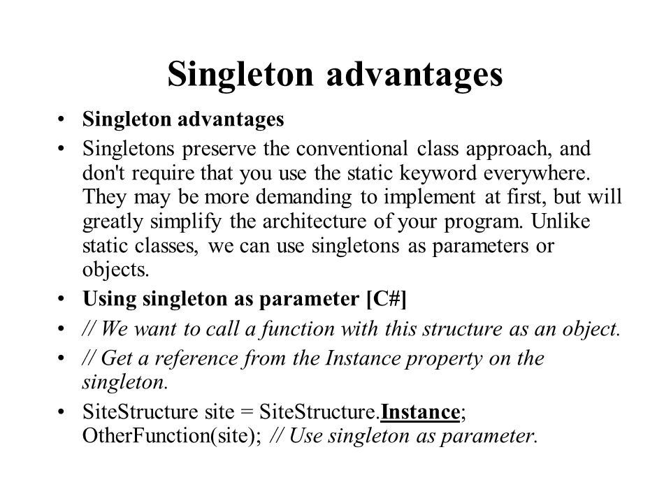 Singleton advantages Singletons preserve the conventional class approach, and don t require that you use the static keyword everywhere.