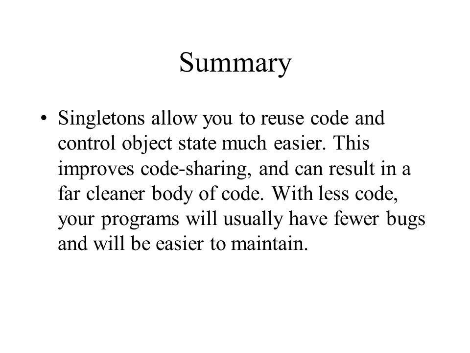 Singletons allow you to reuse code and control object state much easier.